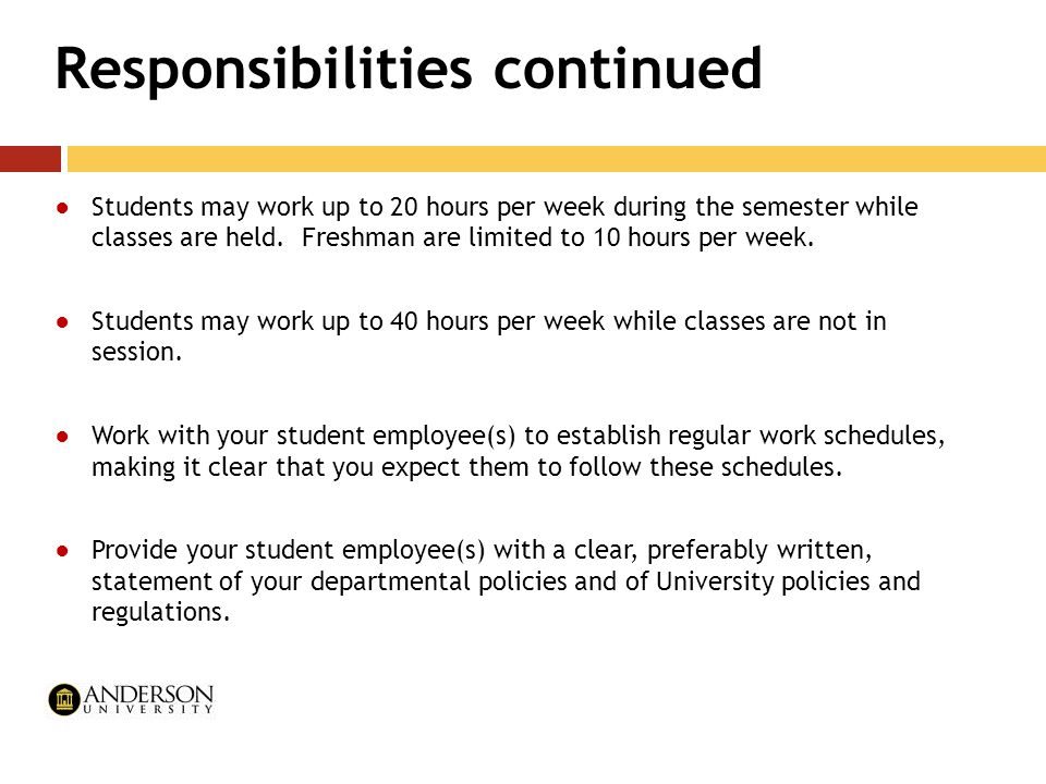 Responsibilities continued ●Students may work up to 20 hours per week during the semester while classes are held. Freshman are limited to 10 hours per