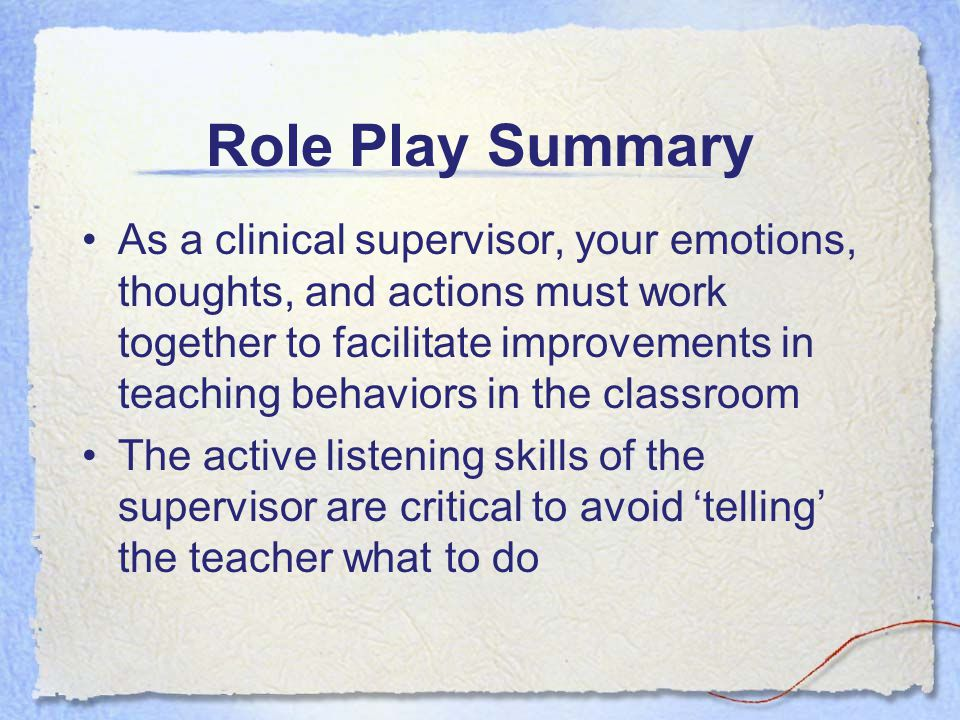 Role Play Summary As a clinical supervisor, your emotions, thoughts, and actions must work together to facilitate improvements in teaching behaviors in the classroom The active listening skills of the supervisor are critical to avoid 'telling' the teacher what to do