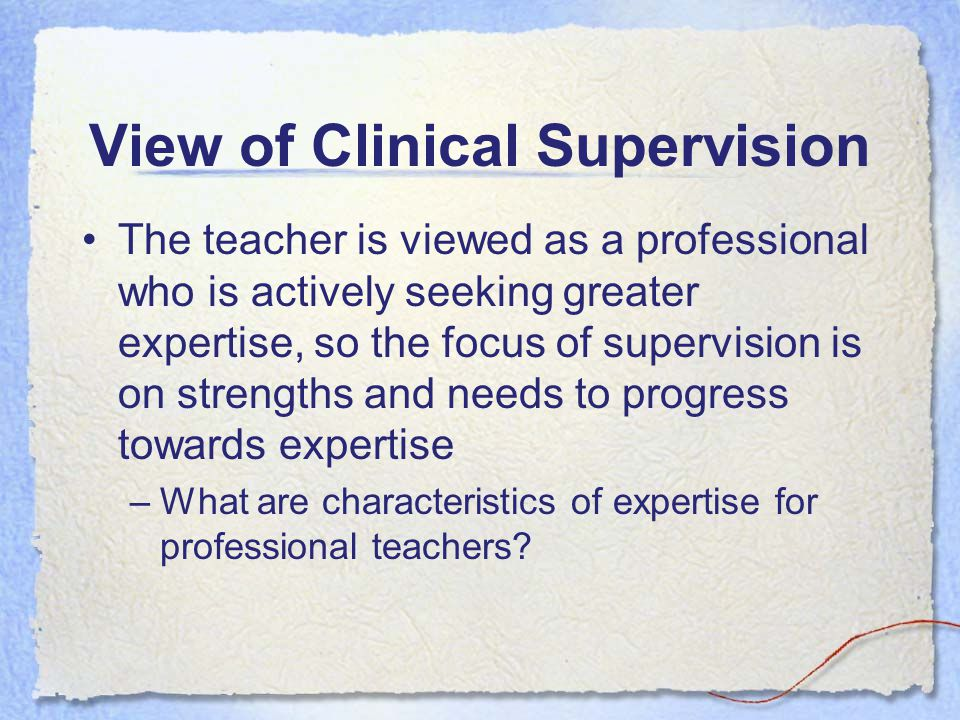View of Clinical Supervision The teacher is viewed as a professional who is actively seeking greater expertise, so the focus of supervision is on strengths and needs to progress towards expertise –What are characteristics of expertise for professional teachers
