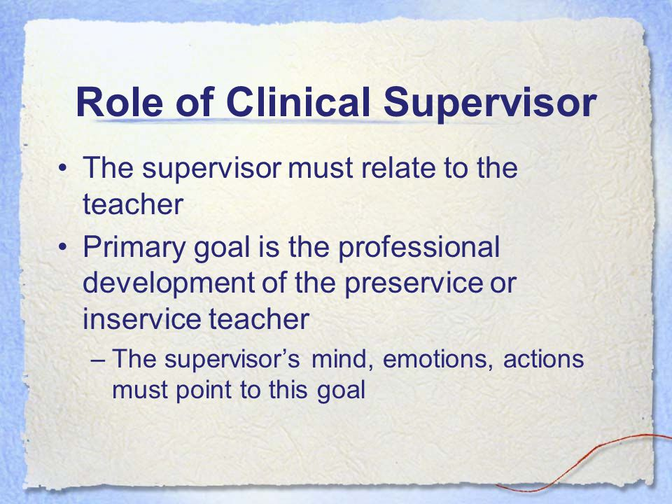 Role of Clinical Supervisor The supervisor must relate to the teacher Primary goal is the professional development of the preservice or inservice teacher –The supervisor's mind, emotions, actions must point to this goal