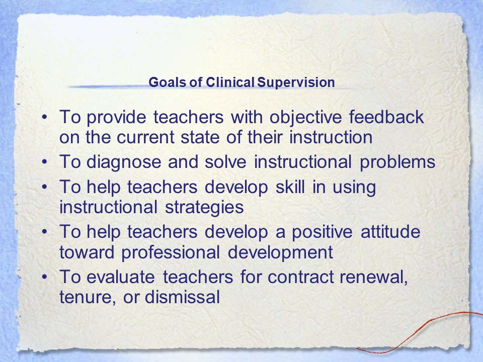 Goals of Clinical Supervision To provide teachers with objective feedback on the current state of their instruction To diagnose and solve instructional problems To help teachers develop skill in using instructional strategies To help teachers develop a positive attitude toward professional development To evaluate teachers for contract renewal, tenure, or dismissal