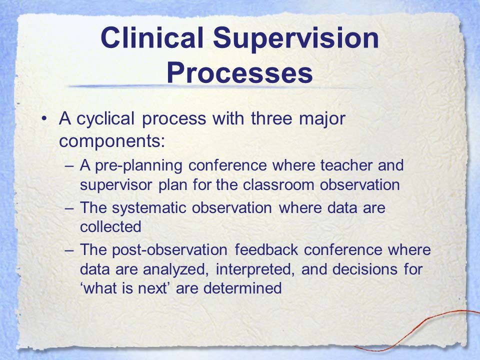 Clinical Supervision Processes A cyclical process with three major components: –A pre-planning conference where teacher and supervisor plan for the classroom observation –The systematic observation where data are collected –The post-observation feedback conference where data are analyzed, interpreted, and decisions for 'what is next' are determined