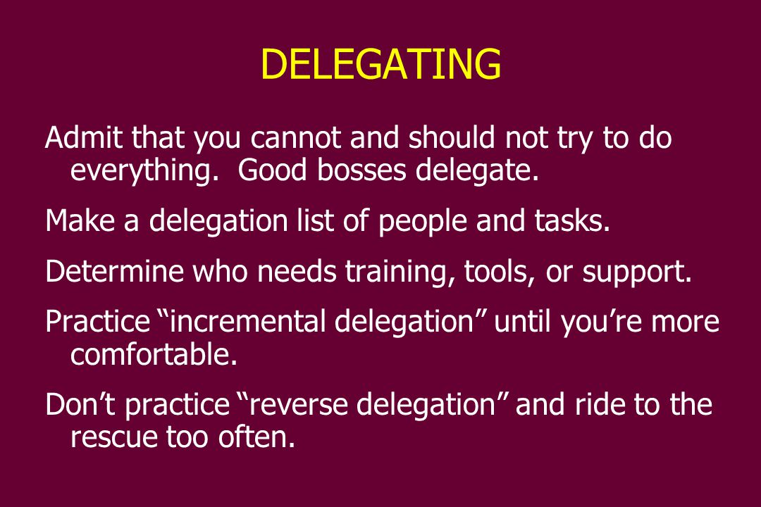 DELEGATING Admit that you cannot and should not try to do everything.