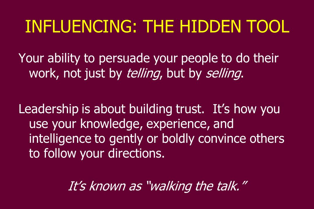 INFLUENCING: THE HIDDEN TOOL Your ability to persuade your people to do their work, not just by telling, but by selling.
