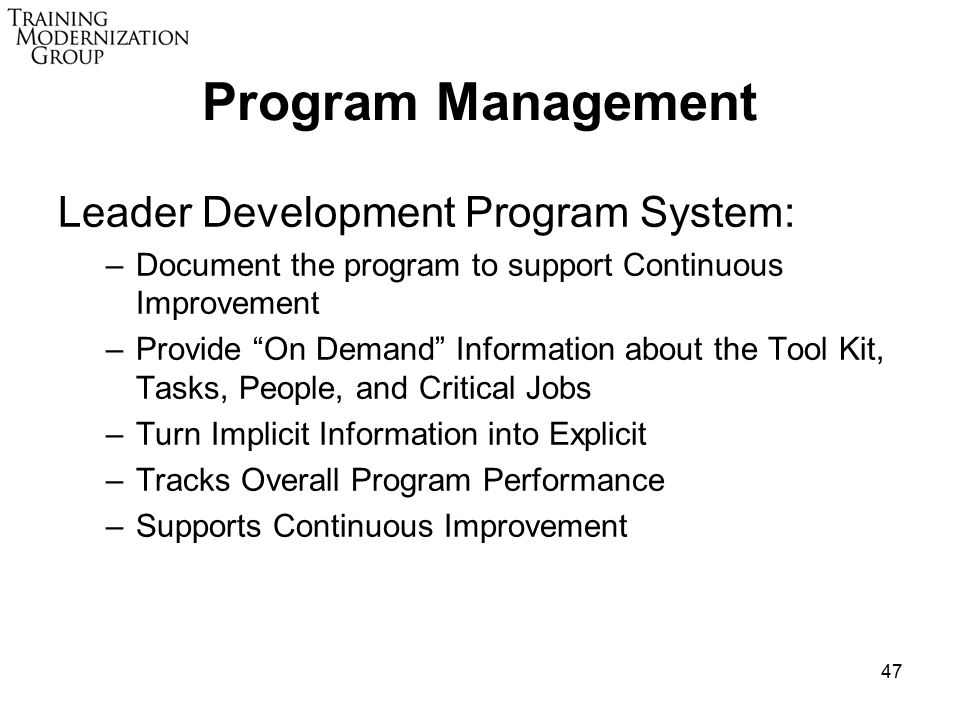 47 Program Management Leader Development Program System: –Document the program to support Continuous Improvement –Provide On Demand Information about the Tool Kit, Tasks, People, and Critical Jobs –Turn Implicit Information into Explicit –Tracks Overall Program Performance –Supports Continuous Improvement