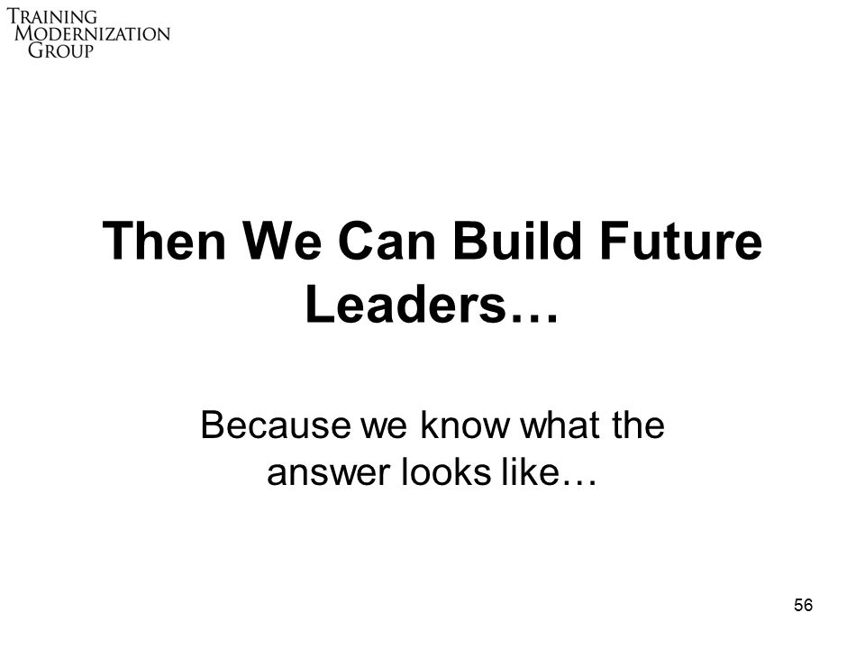 56 Then We Can Build Future Leaders… Because we know what the answer looks like…