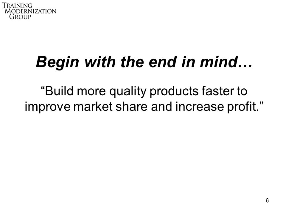 6 Begin with the end in mind… Build more quality products faster to improve market share and increase profit.