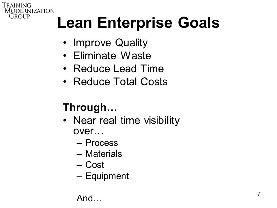7 Lean Enterprise Goals Improve Quality Eliminate Waste Reduce Lead Time Reduce Total Costs Through… Near real time visibility over… –Process –Materials –Cost –Equipment And…