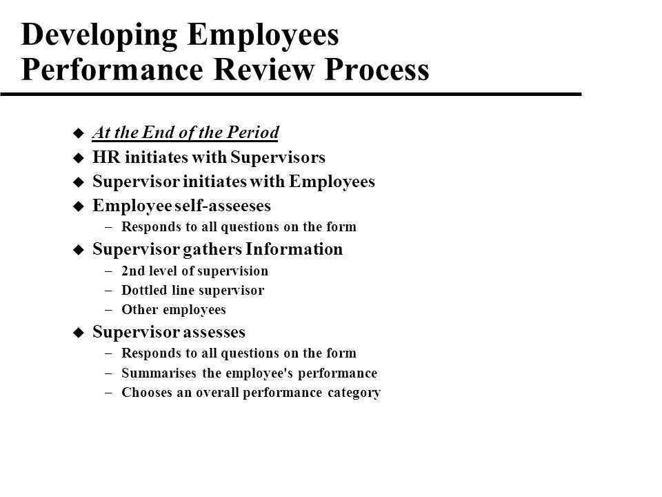 Developing Employees Performance Review Process  At the End of the Period  HR initiates with Supervisors  Supervisor initiates with Employees  Employee self-asseeses –Responds to all questions on the form  Supervisor gathers Information –2nd level of supervision –Dottled line supervisor –Other employees  Supervisor assesses –Responds to all questions on the form –Summarises the employee s performance –Chooses an overall performance category