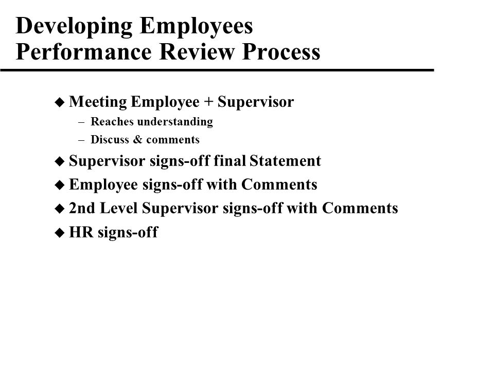 Developing Employees Performance Review Process  Meeting Employee + Supervisor –Reaches understanding –Discuss & comments  Supervisor signs-off final Statement  Employee signs-off with Comments  2nd Level Supervisor signs-off with Comments  HR signs-off