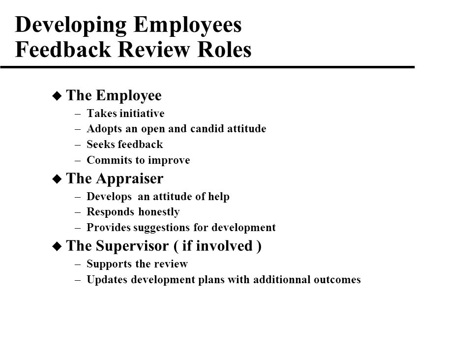 Developing Employees Feedback Review Roles  The Employee –Takes initiative –Adopts an open and candid attitude –Seeks feedback –Commits to improve  The Appraiser –Develops an attitude of help –Responds honestly –Provides suggestions for development  The Supervisor ( if involved ) –Supports the review –Updates development plans with additionnal outcomes
