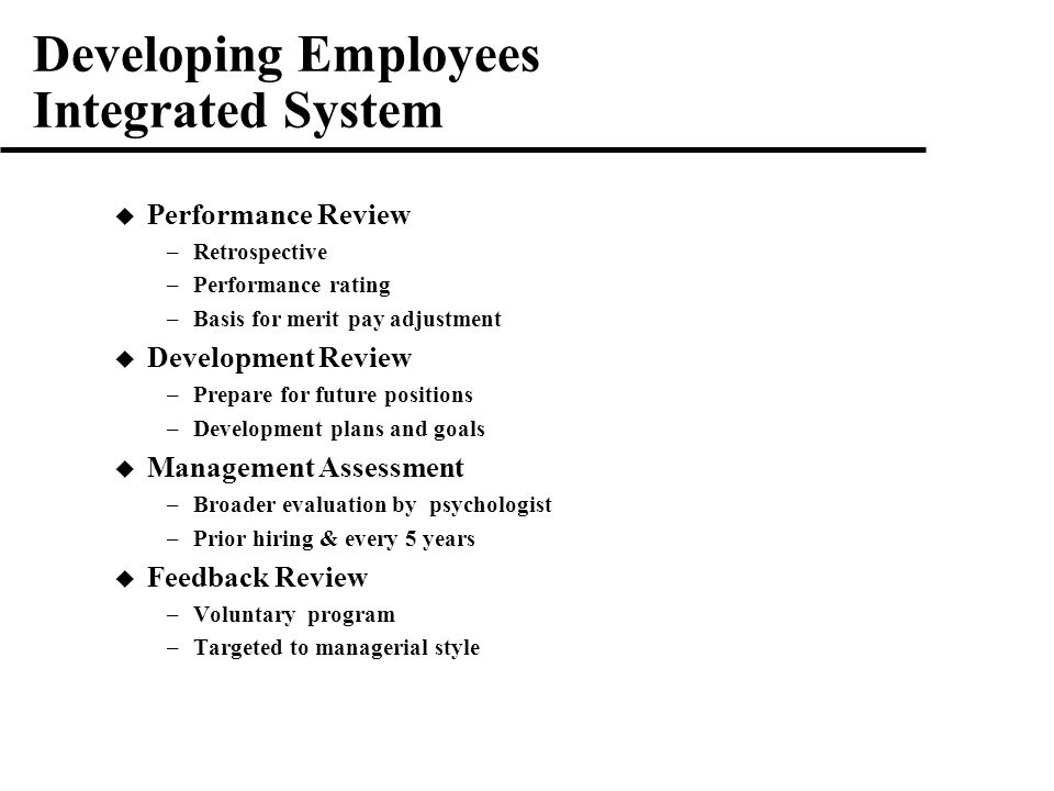 Developing Employees Integrated System  Performance Review –Retrospective –Performance rating –Basis for merit pay adjustment  Development Review –Prepare for future positions –Development plans and goals  Management Assessment –Broader evaluation by psychologist –Prior hiring & every 5 years  Feedback Review –Voluntary program –Targeted to managerial style