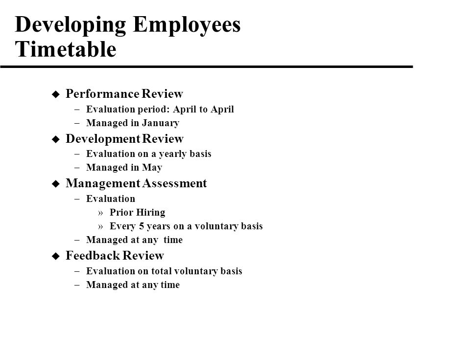 Developing Employees Timetable  Performance Review –Evaluation period: April to April –Managed in January  Development Review –Evaluation on a yearly basis –Managed in May  Management Assessment –Evaluation »Prior Hiring »Every 5 years on a voluntary basis –Managed at any time  Feedback Review –Evaluation on total voluntary basis –Managed at any time