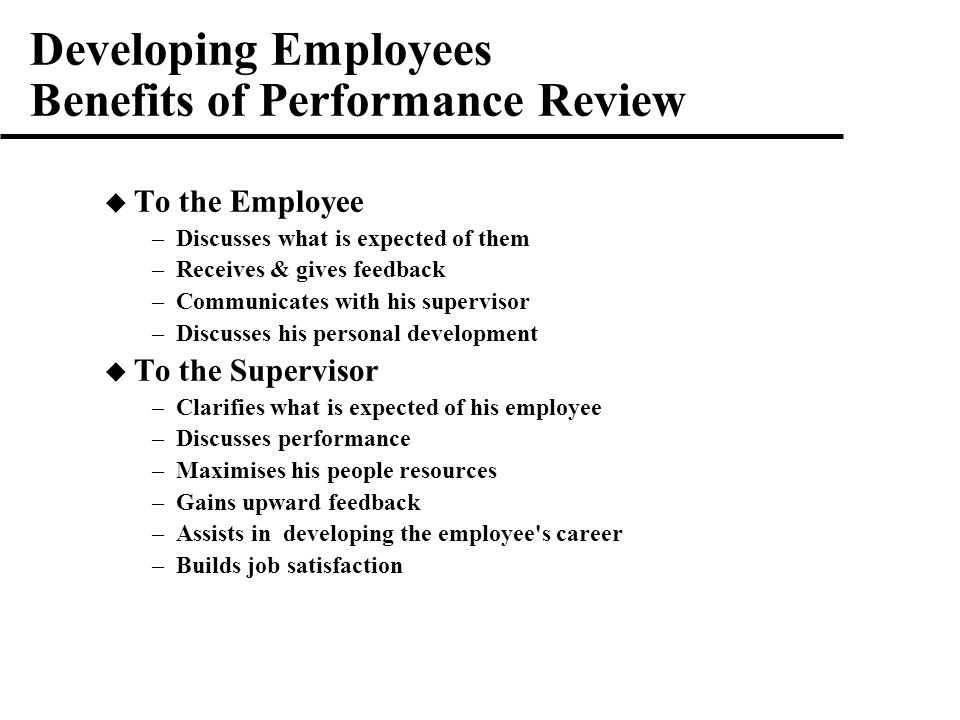 Developing Employees Benefits of Performance Review  To the Employee –Discusses what is expected of them –Receives & gives feedback –Communicates with his supervisor –Discusses his personal development  To the Supervisor –Clarifies what is expected of his employee –Discusses performance –Maximises his people resources –Gains upward feedback –Assists in developing the employee s career –Builds job satisfaction