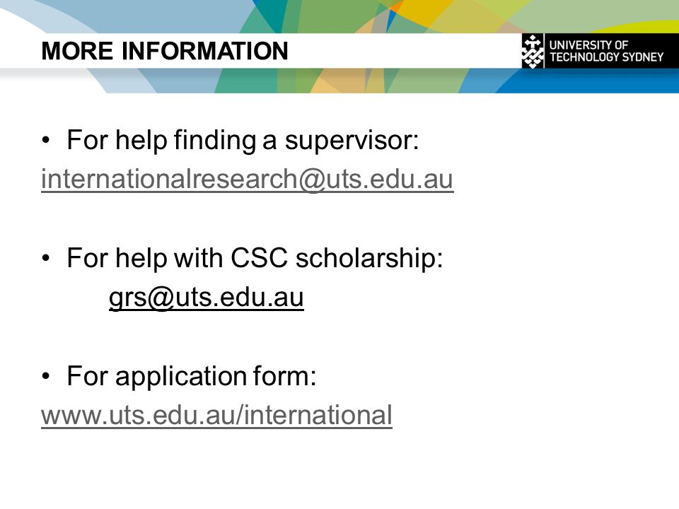 MORE INFORMATION For help finding a supervisor: internationalresearch@uts.edu.au For help with CSC scholarship: grs@uts.edu.au For application form: www.uts.edu.au/international