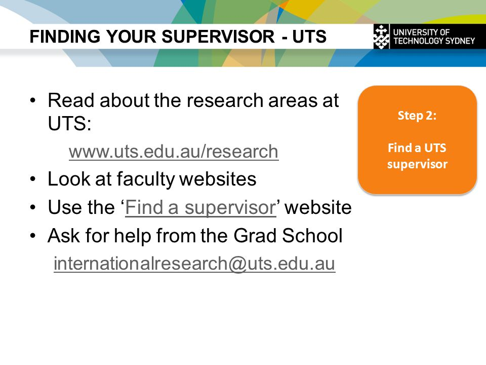 FINDING YOUR SUPERVISOR - UTS Read about the research areas at UTS: www.uts.edu.au/research Look at faculty websites Use the 'Find a supervisor' websiteFind a supervisor Ask for help from the Grad School internationalresearch@uts.edu.au Step 2: Find a UTS supervisor Step 2: Find a UTS supervisor