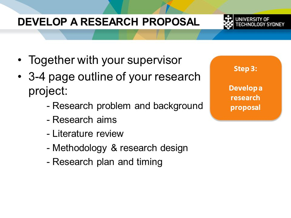 DEVELOP A RESEARCH PROPOSAL Together with your supervisor 3-4 page outline of your research project: - Research problem and background - Research aims - Literature review - Methodology & research design - Research plan and timing Step 3: Develop a research proposal Step 3: Develop a research proposal