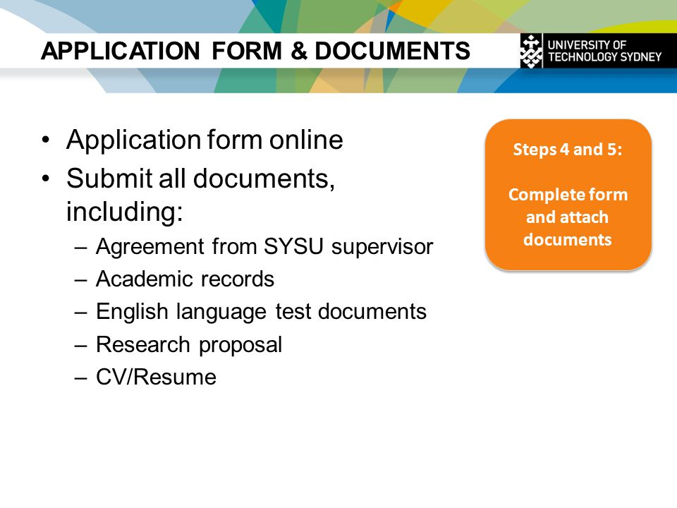 APPLICATION FORM & DOCUMENTS Application form online Submit all documents, including: –Agreement from SYSU supervisor –Academic records –English language test documents –Research proposal –CV/Resume Steps 4 and 5: Complete form and attach documents Steps 4 and 5: Complete form and attach documents