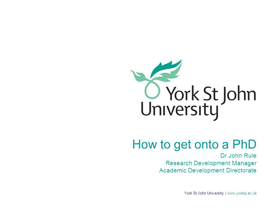 York St John University | www.yorksj.ac.uk How to get onto a PhD Dr John Rule Research Development Manager Academic Development Directorate
