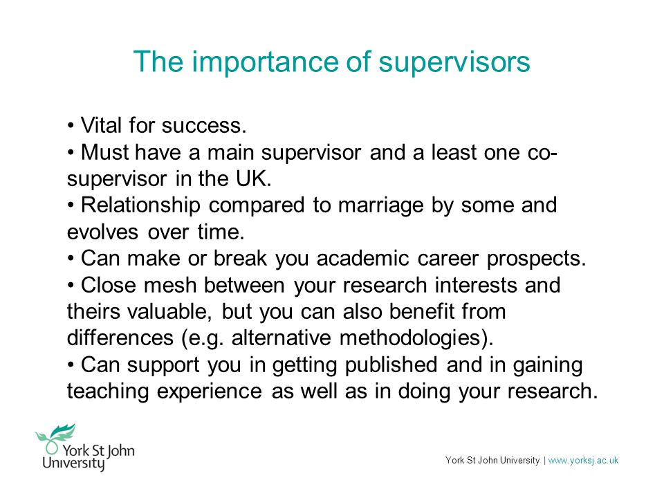York St John University | www.yorksj.ac.uk The importance of supervisors Vital for success.