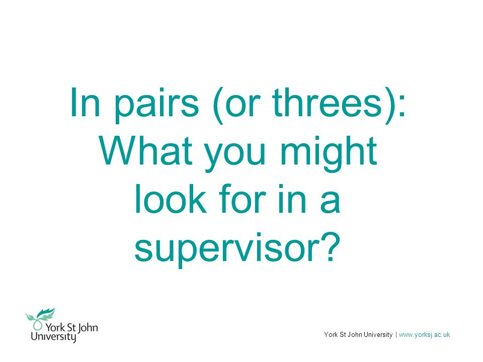 York St John University | www.yorksj.ac.uk In pairs (or threes): What you might look for in a supervisor?