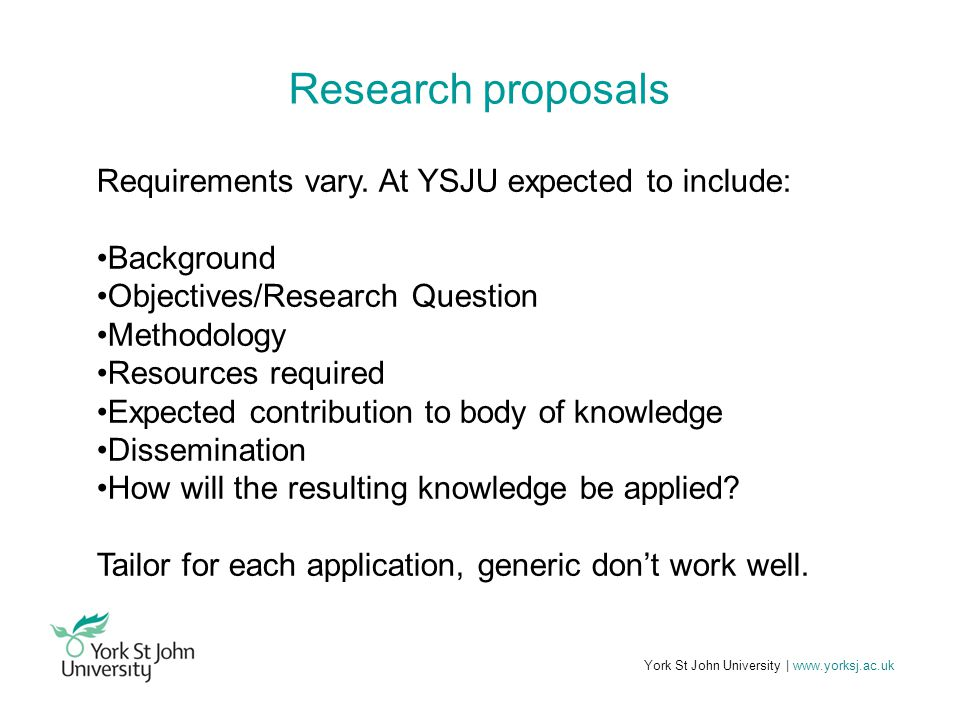 York St John University | www.yorksj.ac.uk Research proposals Requirements vary. At YSJU expected to include: Background Objectives/Research Question