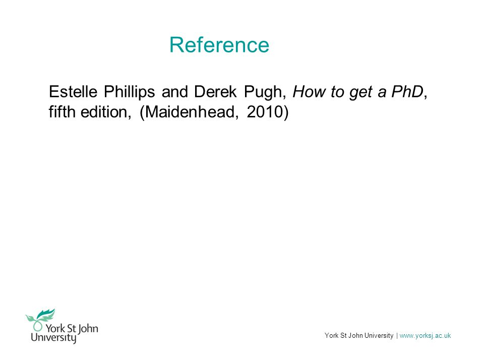 York St John University | www.yorksj.ac.uk Reference Estelle Phillips and Derek Pugh, How to get a PhD, fifth edition, (Maidenhead, 2010)