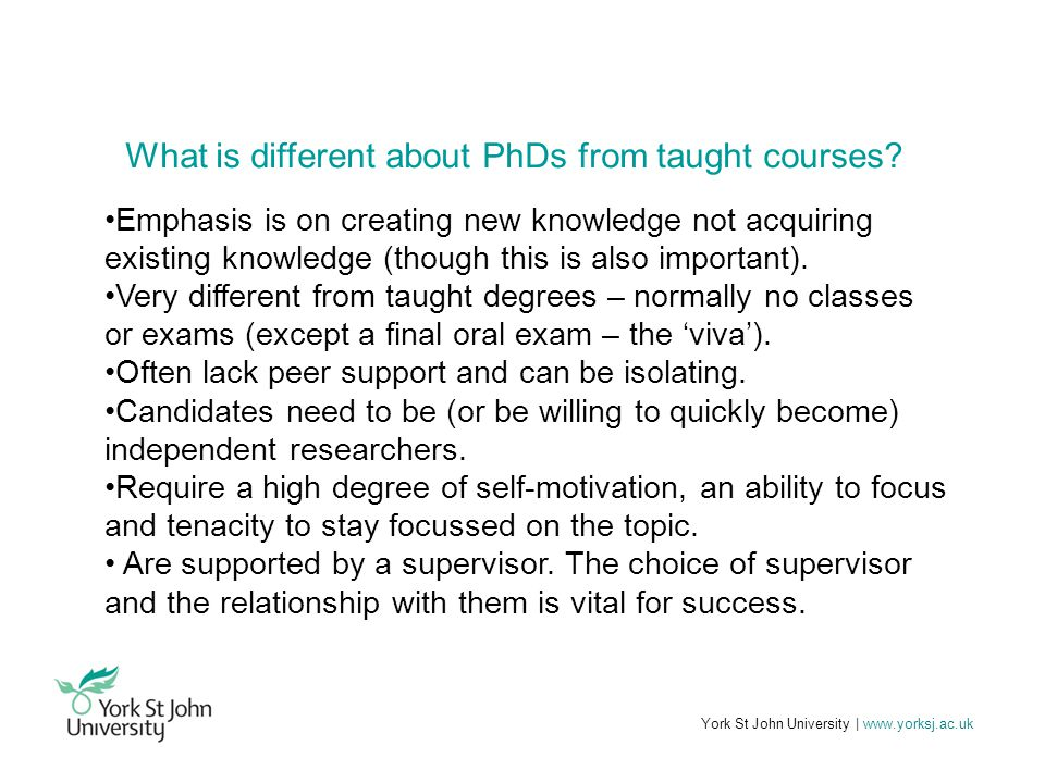 York St John University | www.yorksj.ac.uk What is different about PhDs from taught courses.