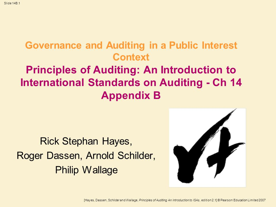 [Hayes, Dassen, Schilder and Wallage, Principles of Auditing An Introduction to ISAs, edition 2.1] © Pearson Education Limited 2007 Slide 14B.1 Governance and Auditing in a Public Interest Context Principles of Auditing: An Introduction to International Standards on Auditing - Ch 14 Appendix B Rick Stephan Hayes, Roger Dassen, Arnold Schilder, Philip Wallage