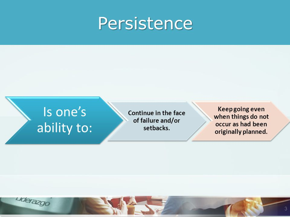 Persistence Is one's ability to: Continue in the face of failure and/or setbacks.