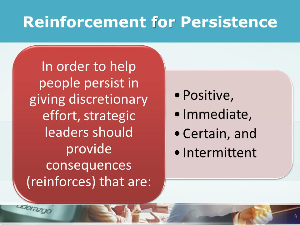 fr Reinforcement for Persistence Positive, Immediate, Certain, and Intermittent In order to help people persist in giving discretionary effort, strategic leaders should provide consequences (reinforces) that are: 9