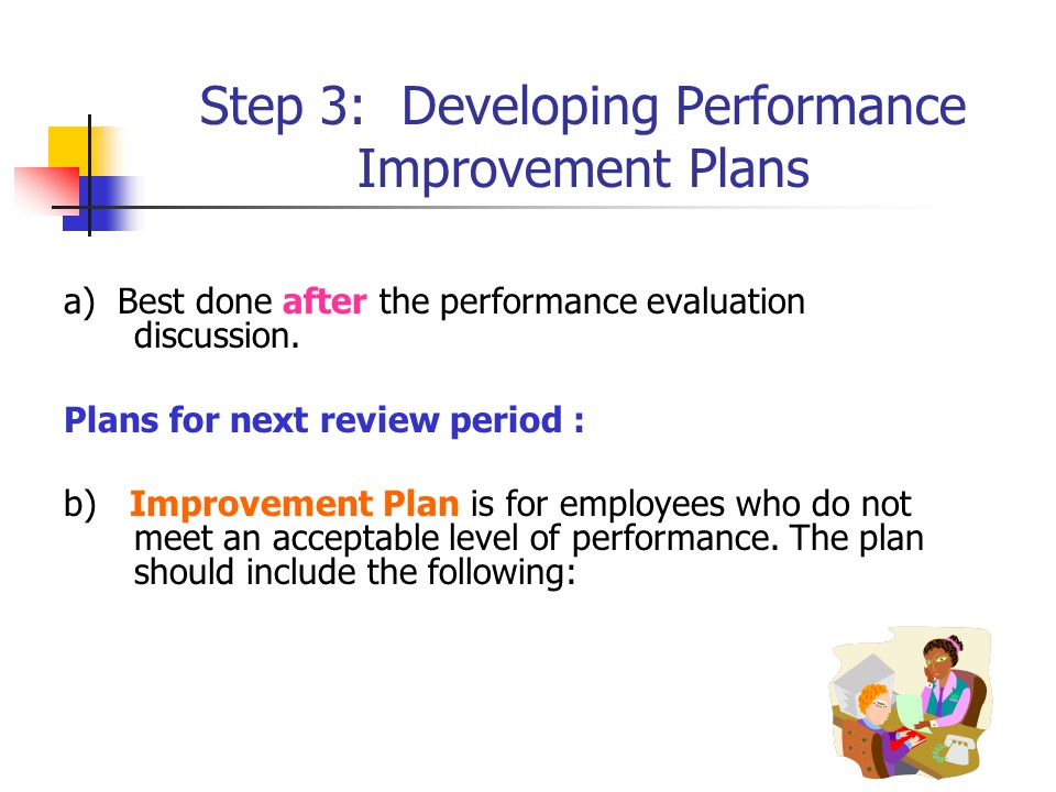 Step 3: Developing Performance Improvement Plans a) Best done after the performance evaluation discussion.