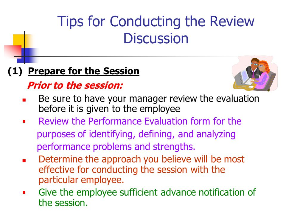 Tips for Conducting the Review Discussion (1) Prepare for the Session Prior to the session: Be sure to have your manager review the evaluation before it is given to the employee  Review the Performance Evaluation form for the purposes of identifying, defining, and analyzing performance problems and strengths.