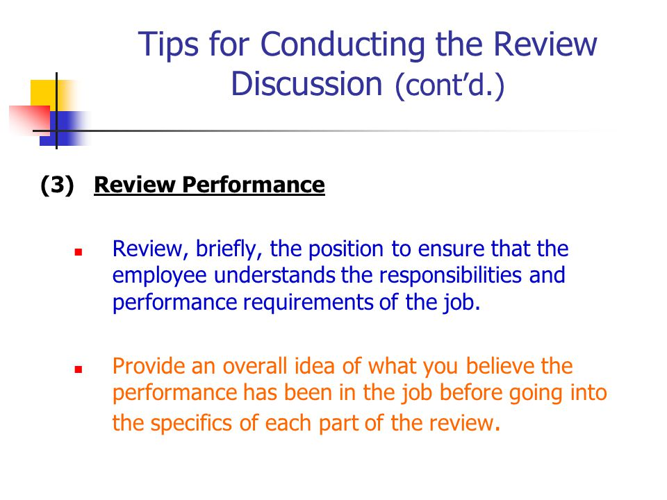 Tips for Conducting the Review Discussion (cont'd.) (3) Review Performance Review, briefly, the position to ensure that the employee understands the responsibilities and performance requirements of the job.