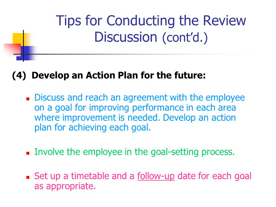 Tips for Conducting the Review Discussion (cont'd.) (4) Develop an Action Plan for the future: Discuss and reach an agreement with the employee on a goal for improving performance in each area where improvement is needed.