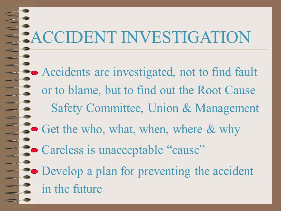 ACCIDENT INVESTIGATION Accidents are investigated, not to find fault or to blame, but to find out the Root Cause – Safety Committee, Union & Management Get the who, what, when, where & why Careless is unacceptable cause Develop a plan for preventing the accident in the future