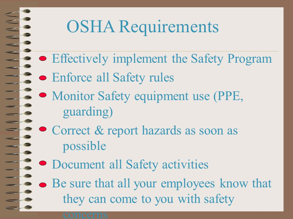 OSHA Requirements Effectively implement the Safety Program Enforce all Safety rules Monitor Safety equipment use (PPE, guarding) Correct & report hazards as soon as possible Document all Safety activities Be sure that all your employees know that they can come to you with safety concerns Always cooperate with an OSHA officer (prison + fines for lying to OSHA - AB1127)