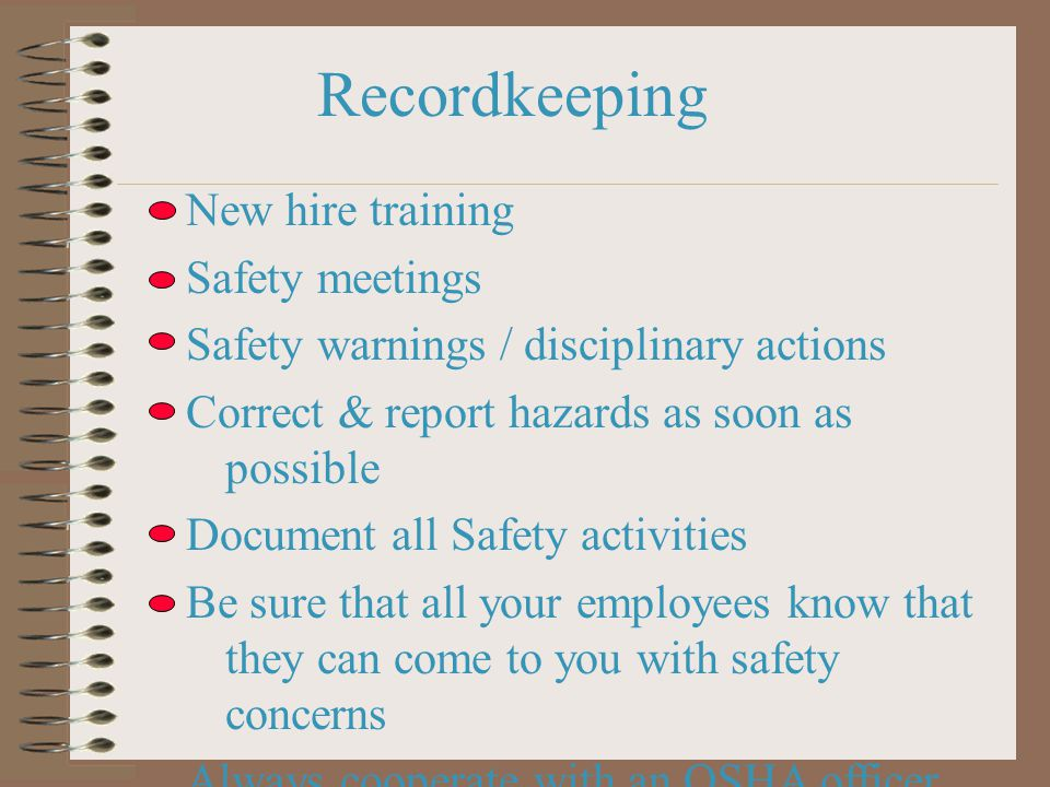 Recordkeeping New hire training Safety meetings Safety warnings / disciplinary actions Correct & report hazards as soon as possible Document all Safety activities Be sure that all your employees know that they can come to you with safety concerns Always cooperate with an OSHA officer (prison + fines for lying to OSHA - AB1127)