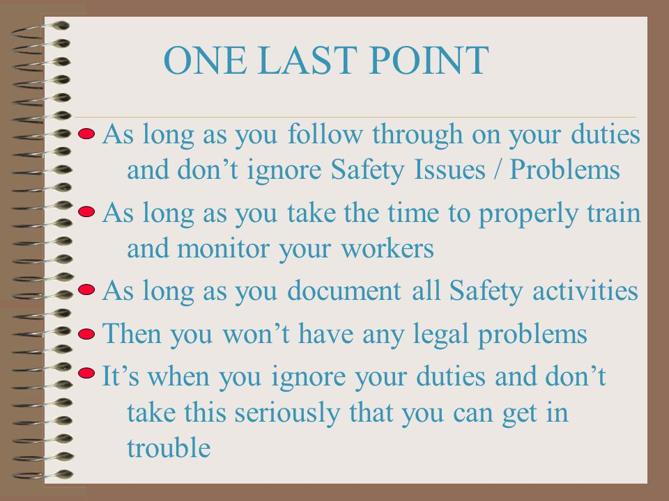 ONE LAST POINT As long as you follow through on your duties and don't ignore Safety Issues / Problems As long as you take the time to properly train and monitor your workers As long as you document all Safety activities Then you won't have any legal problems It's when you ignore your duties and don't take this seriously that you can get in trouble