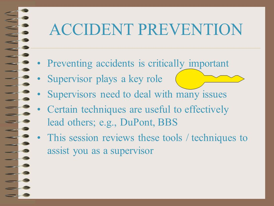 ACCIDENT PREVENTION Preventing accidents is critically important Supervisor plays a key role Supervisors need to deal with many issues Certain techniques are useful to effectively lead others; e.g., DuPont, BBS This session reviews these tools / techniques to assist you as a supervisor