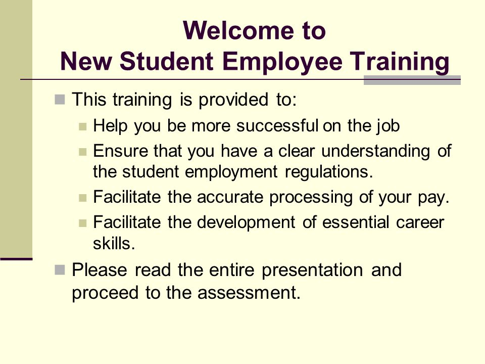 Welcome to New Student Employee Training This training is provided to: Help you be more successful on the job Ensure that you have a clear understandi