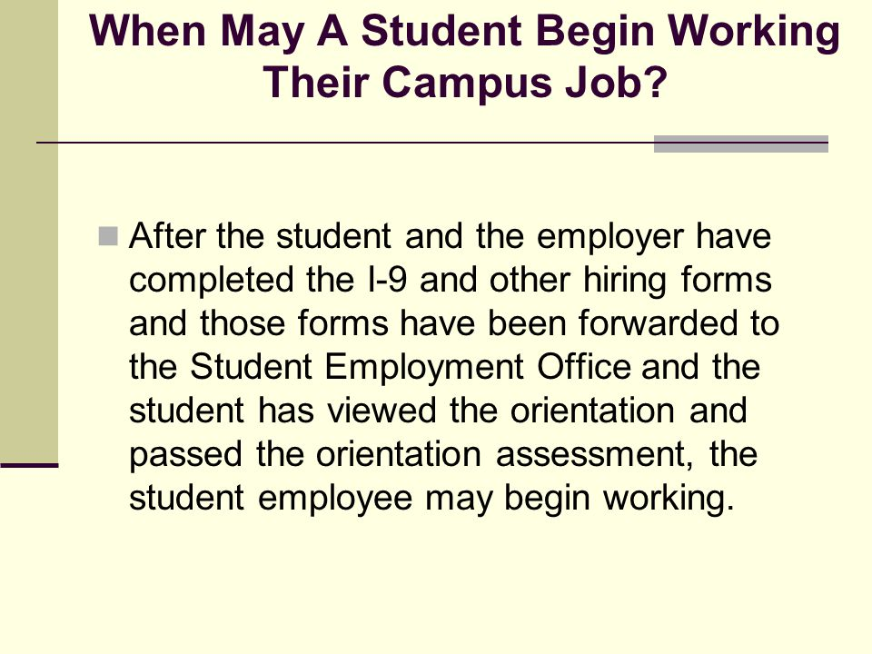 When May A Student Begin Working Their Campus Job? After the student and the employer have completed the I-9 and other hiring forms and those forms ha