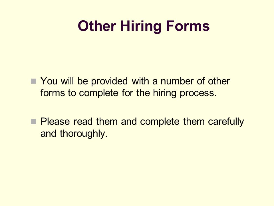 Other Hiring Forms You will be provided with a number of other forms to complete for the hiring process. Please read them and complete them carefully