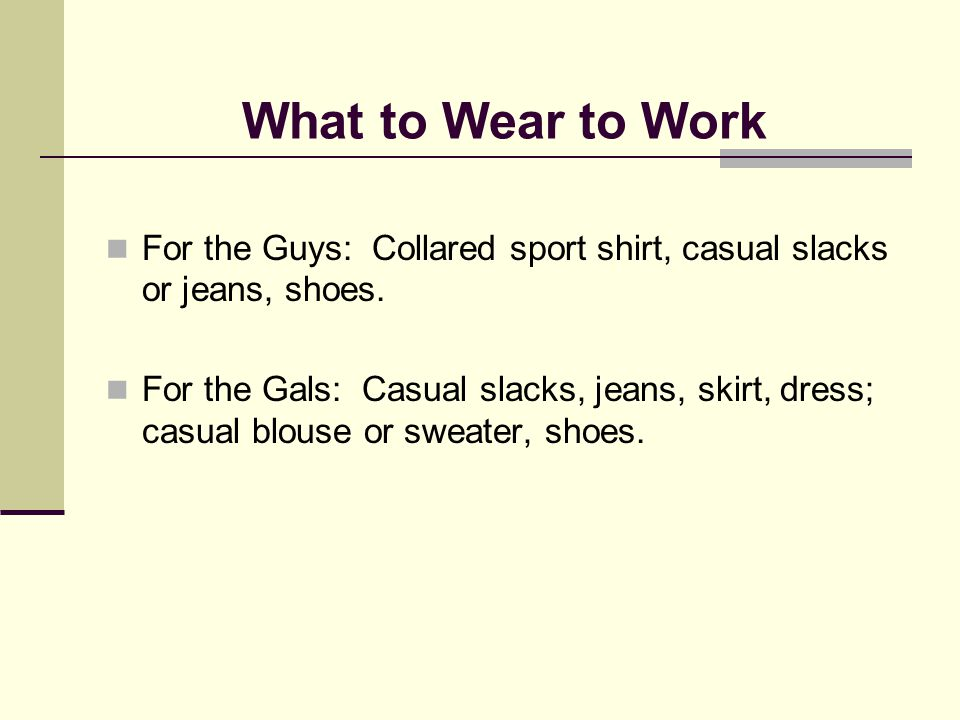 What to Wear to Work For the Guys: Collared sport shirt, casual slacks or jeans, shoes. For the Gals: Casual slacks, jeans, skirt, dress; casual blous