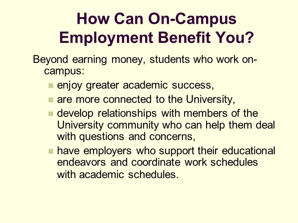 How Can On-Campus Employment Benefit You? Beyond earning money, students who work on- campus: enjoy greater academic success, are more connected to th