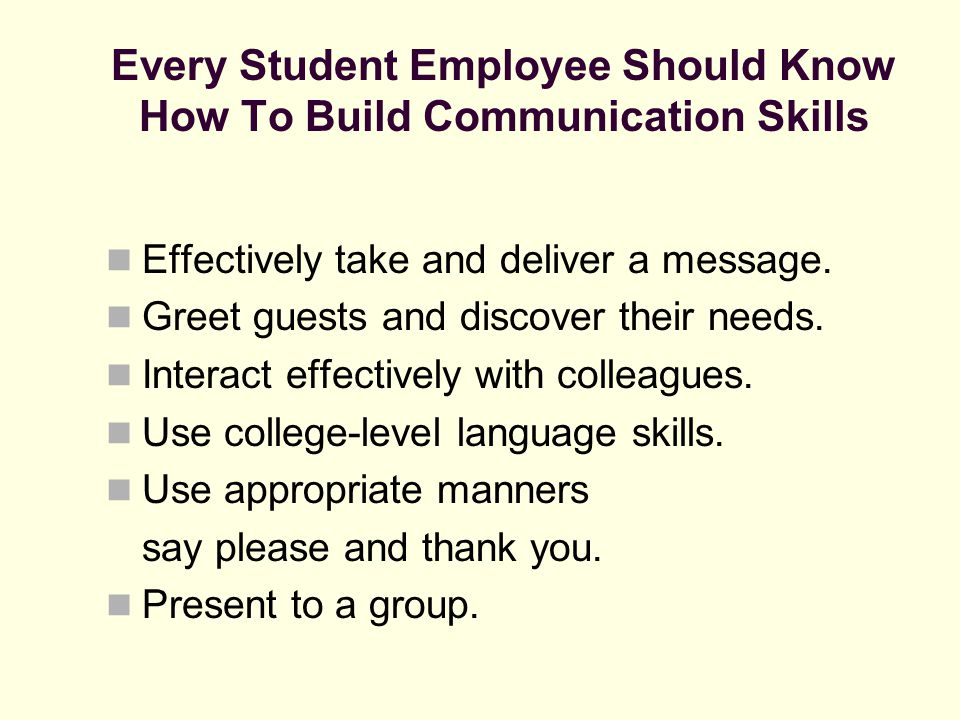 Every Student Employee Should Know How To Build Communication Skills Effectively take and deliver a message. Greet guests and discover their needs. In