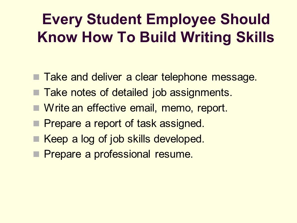 Every Student Employee Should Know How To Build Writing Skills Take and deliver a clear telephone message. Take notes of detailed job assignments. Wri
