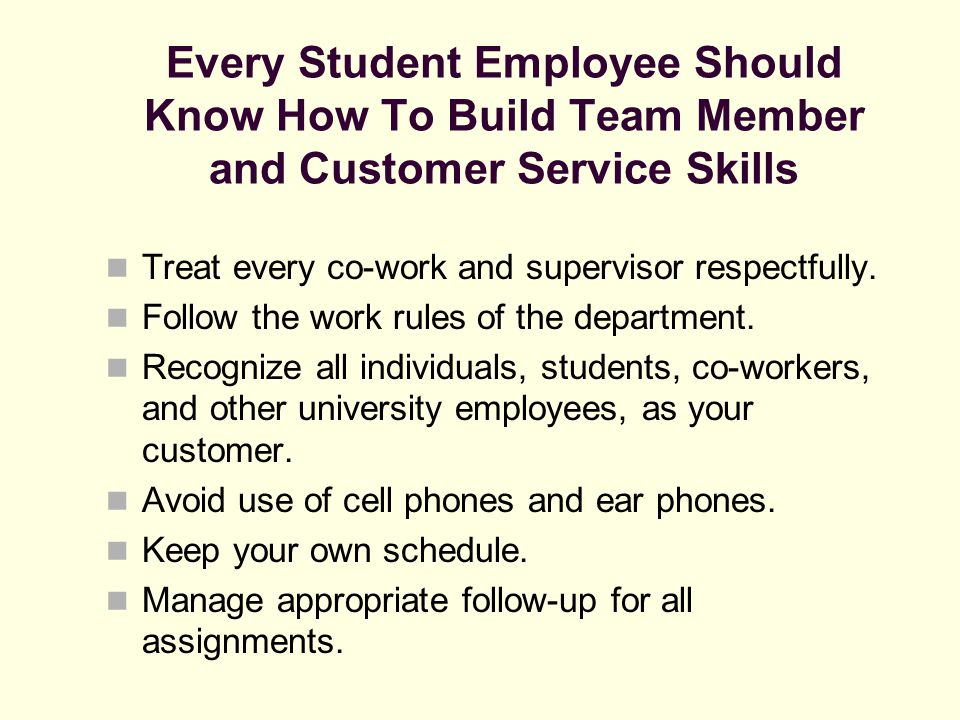 Every Student Employee Should Know How To Build Team Member and Customer Service Skills Treat every co-work and supervisor respectfully. Follow the wo