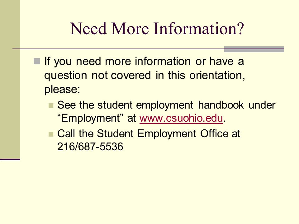Need More Information? If you need more information or have a question not covered in this orientation, please: See the student employment handbook un