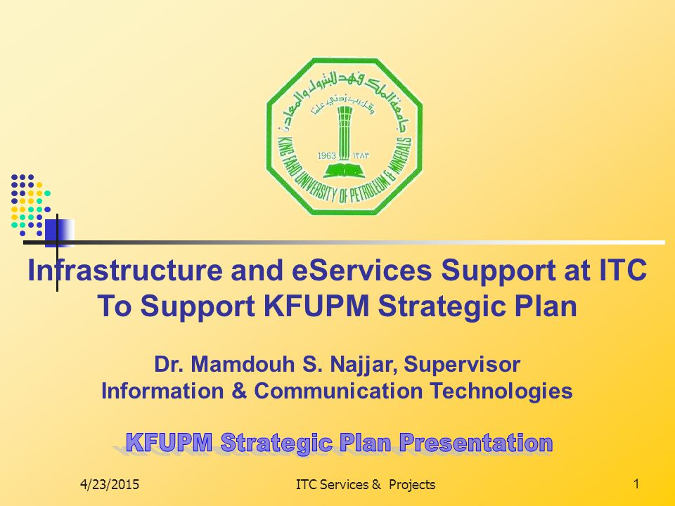 4/23/2015ITC Services & Projects1 Infrastructure and eServices Support at ITC To Support KFUPM Strategic Plan Dr.